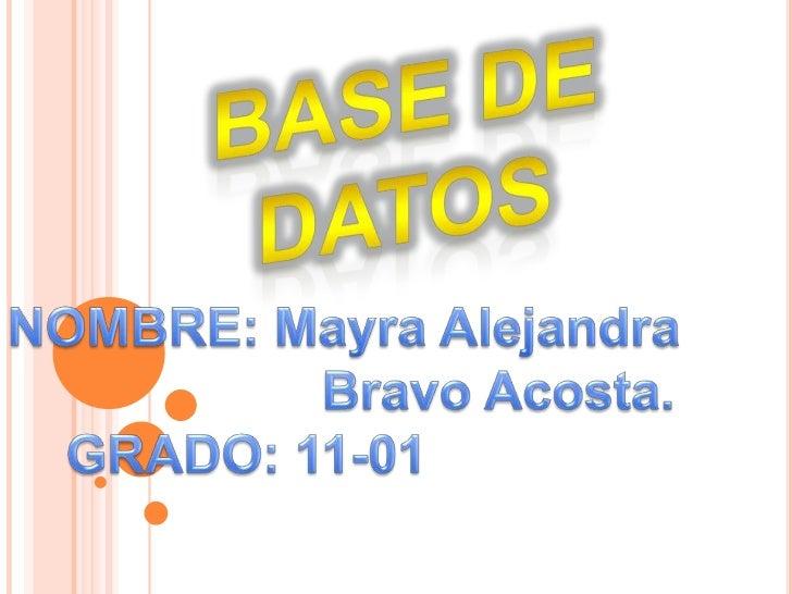 Base de datos<br />NOMBRE: Mayra Alejandra<br />             Bravo Acosta.<br />    GRADO: 11-01<br />