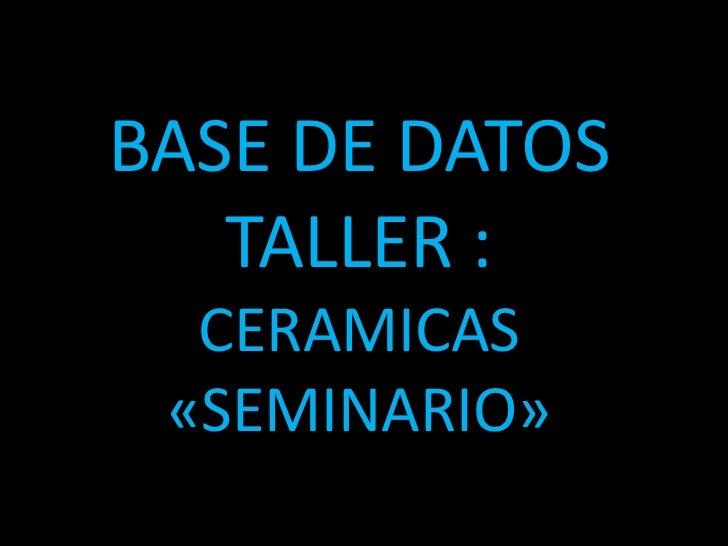 BASE DE DATOSTALLER :CERAMICAS «SEMINARIO»<br />