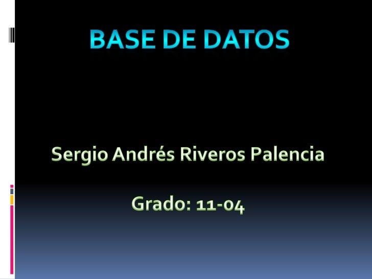 BASE DE DATOS<br />Sergio Andrés Riveros Palencia<br />Grado: 11-04<br />