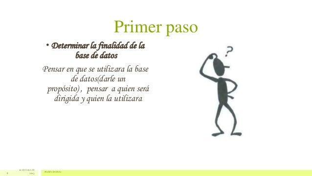 Primer paso• Determinar la finalidad de labase de datosPensar en que se utilizara la basede datos(darle unpropósito) , pen...