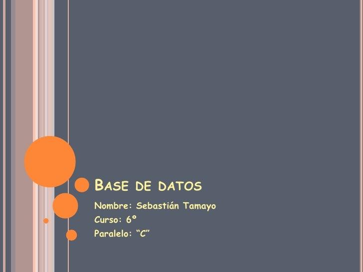 """Base de datos<br />Nombre: Sebastián Tamayo<br />Curso: 6º<br />Paralelo: """"C""""<br />"""