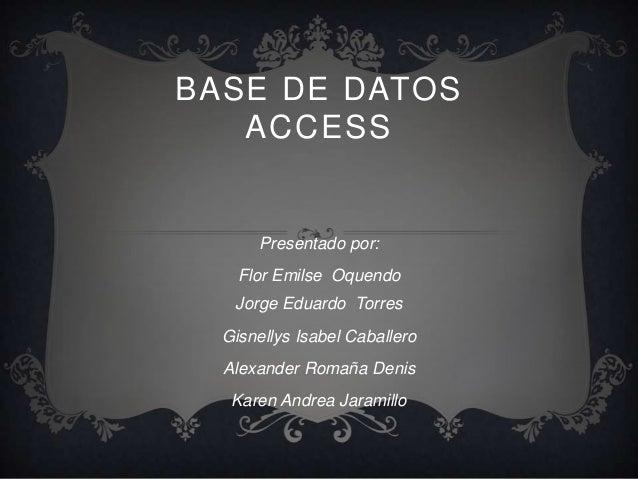 BASE DE DATOS   ACCESS      Presentado por:    Flor Emilse Oquendo   Jorge Eduardo Torres  Gisnellys Isabel Caballero  Ale...