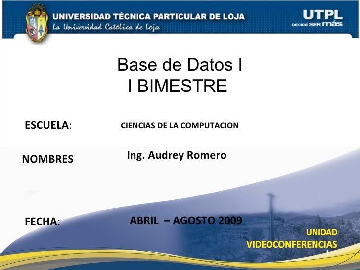 ESCUELA : NOMBRES Base de Datos I I BIMESTRE I FECHA : Ing. Audrey Romero ABRIL  – AGOSTO 2009 CIENCIAS DE LA COMPUTACION