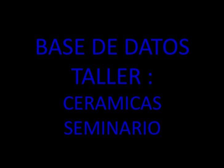BASE DE DATOSTALLER :CERAMICAS SEMINARIO<br />
