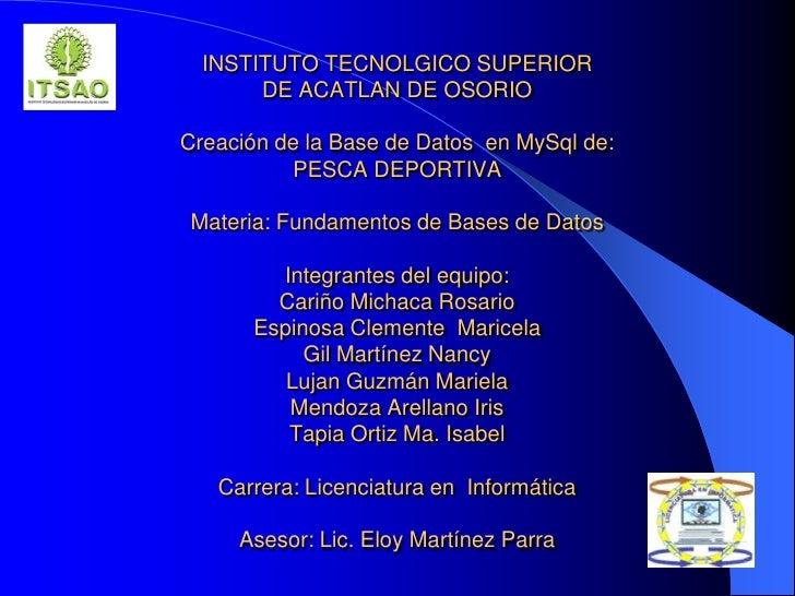 INSTITUTO TECNOLGICO SUPERIOR DE ACATLAN DE OSORIOCreación de la Base de Datos  en MySql de:PESCA DEPORTIVAMateria: Fundam...