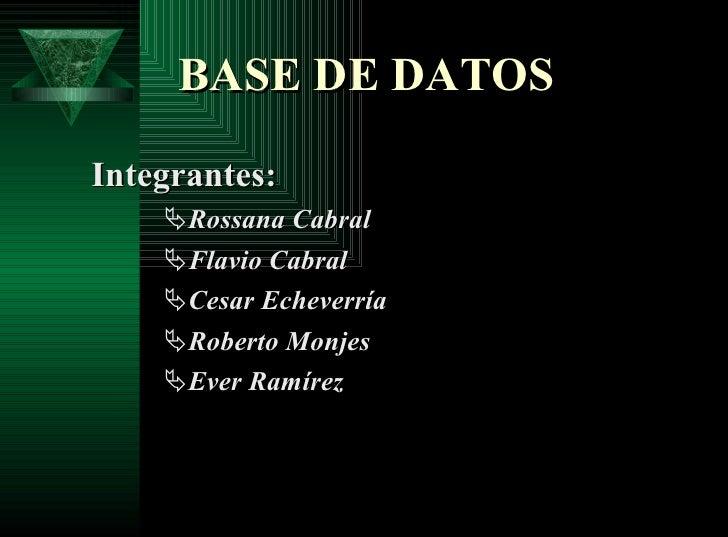 BASE DE DATOS <ul><li>Integrantes: </li></ul><ul><ul><ul><li>Rossana Cabral </li></ul></ul></ul><ul><ul><ul><li>Flavio Cab...