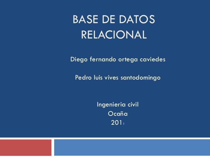 BASE DE DATOS RELACIONAL Diego fernando ortega caviedes Pedro luis vives santodomingo Ingenieria civil Ocaña 201 1