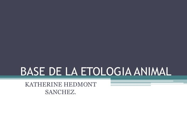 BASE DE LA ETOLOGIA ANIMAL KATHERINE HEDMONT SANCHEZ.