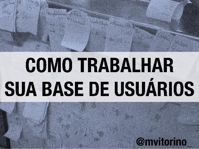 Como trabalhar sua base de usuários - Marcelo Vitorino