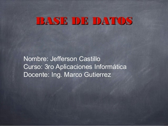 Nombre: Jefferson Castillo Curso: 3ro Aplicaciones Informática Docente: Ing. Marco Gutierrez BASE DE DATOSBASE DE DATOS