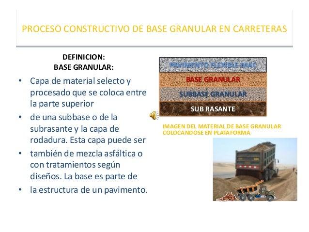 PROCESO CONSTRUCTIVO DE BASE GRANULAR EN CARRETERAS DEFINICION: BASE GRANULAR: • Capa de material selecto y procesado que ...