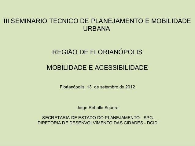 III SEMINARIO TECNICO DE PLANEJAMENTO E MOBILIDADE URBANA REGIÃO DE FLORIANÓPOLIS MOBILIDADE E ACESSIBILIDADE Florianópoli...