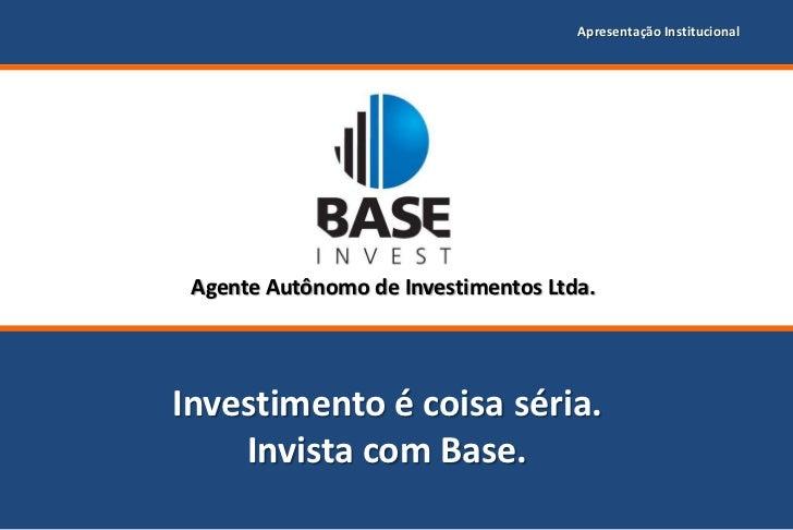 Apresentação Institucional Agente Autônomo de Investimentos Ltda.Investimento é coisa séria.    Invista com Base.