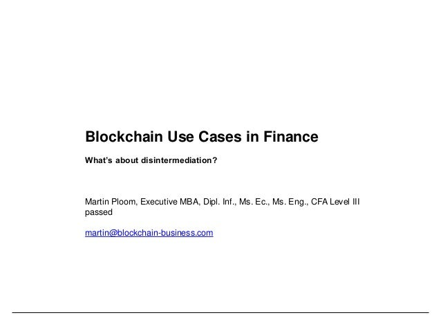 Blockchain Use Cases in Finance What's about disintermediation? Martin Ploom, Executive MBA, Dipl. Inf., Ms. Ec., Ms. Eng....