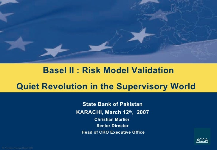Basel II : Risk Model Validation Quiet Revolution in the Supervisory World  State Bank of Pakistan KARACHI, March 12 th , ...