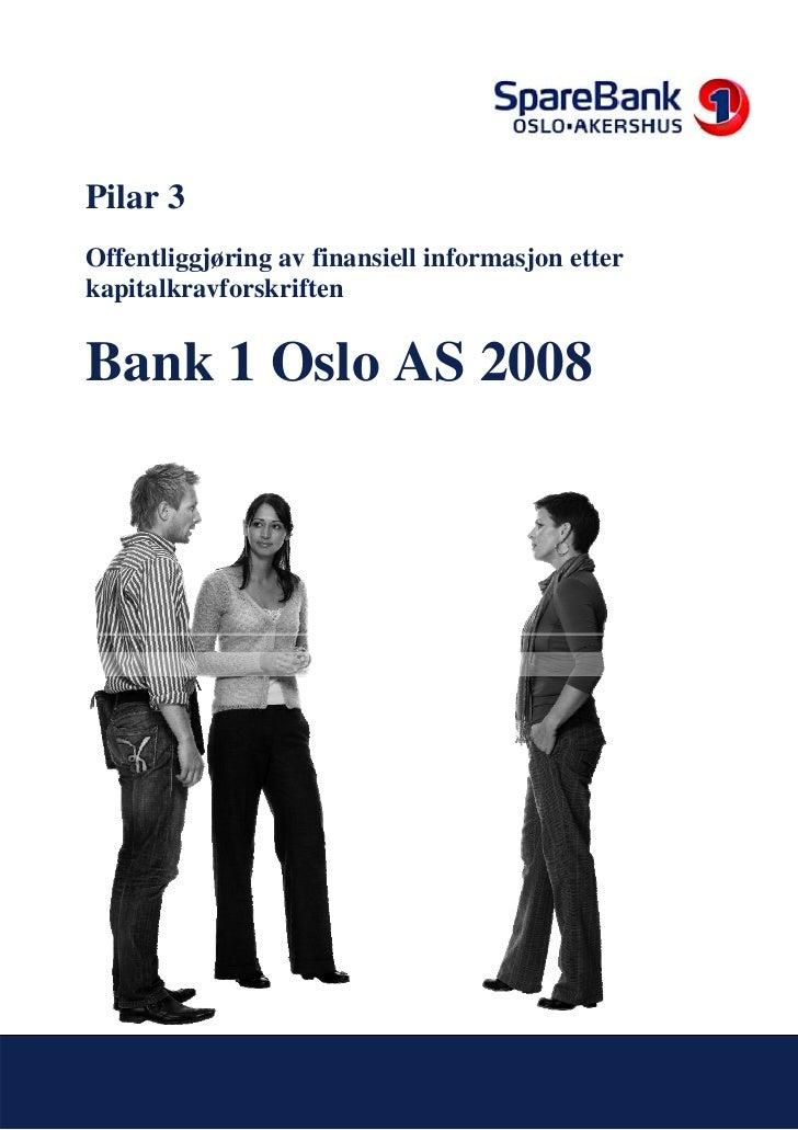 Pilar 3 Offentliggjøring av finansiell informasjon etter kapitalkravforskriften   Bank 1 Oslo AS 2008     Innholdsfortegne...