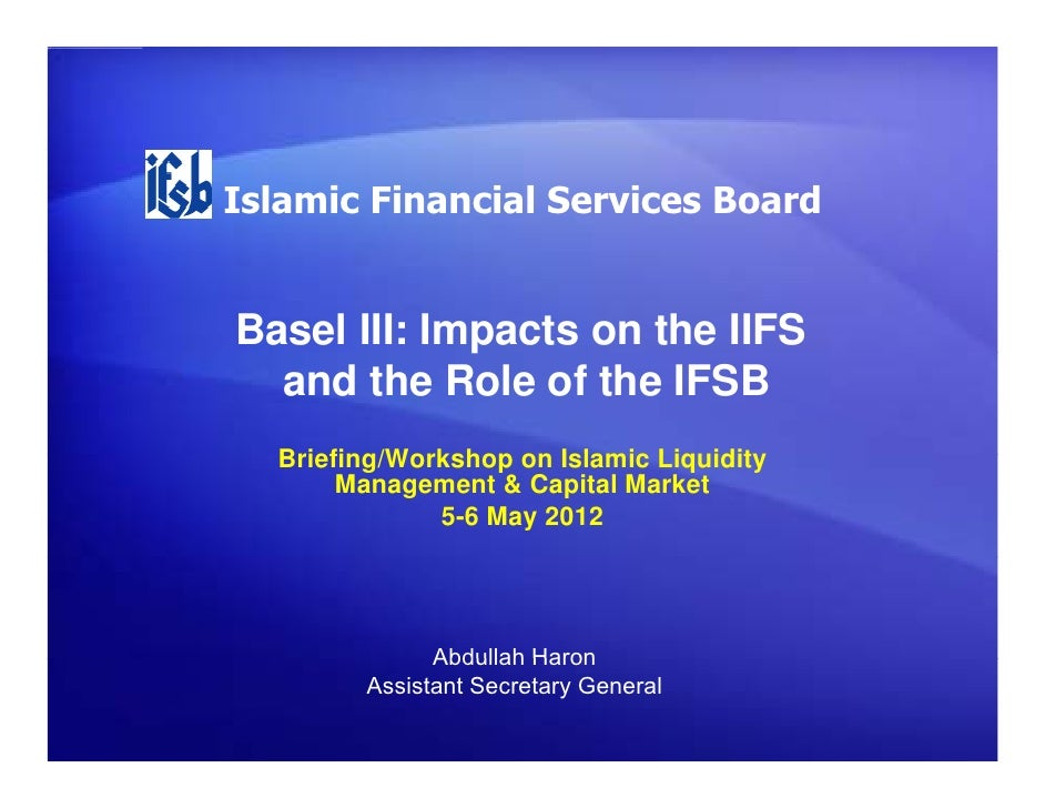 Islamic Financial Services BoardBasel III: Impacts on the IIFS             p  and the Role of the IFSB  Briefing/Workshop ...