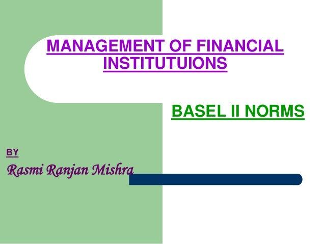 BASEL II NORMSMANAGEMENT OF FINANCIALINSTITUTUIONSBYRasmi Ranjan Mishra