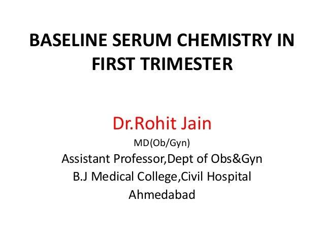 BASELINE SERUM CHEMISTRY IN FIRST TRIMESTER Dr.Rohit Jain MD(Ob/Gyn)  Assistant Professor,Dept of Obs&Gyn B.J Medical Coll...