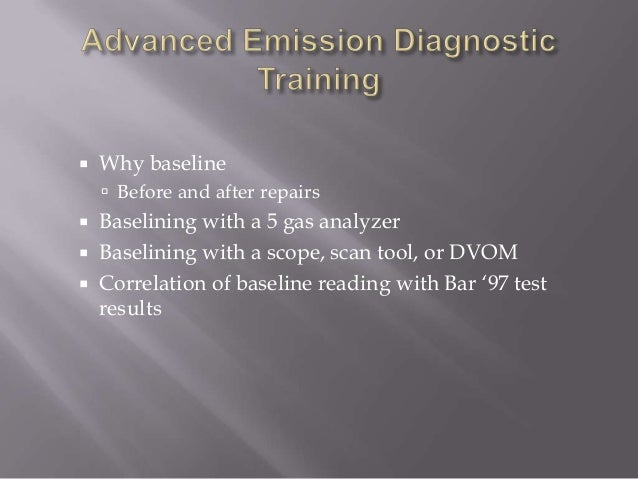  Why baseline  Before and after repairs  Baselining with a 5 gas analyzer  Baselining with a scope, scan tool, or DVOM...
