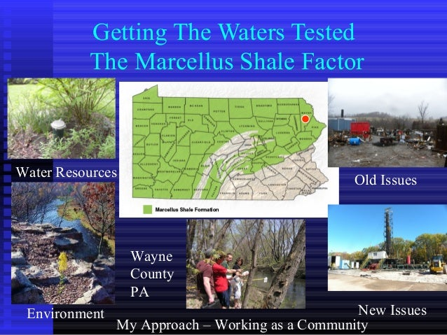 Getting The Waters Tested The Marcellus Shale Factor Old Issues New IssuesEnvironment Water Resources My Approach – Workin...