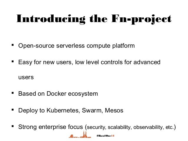 #BaselOne18 Introducing the Fn-project  Open-source serverless compute platform  Easy for new users, low level controls ...