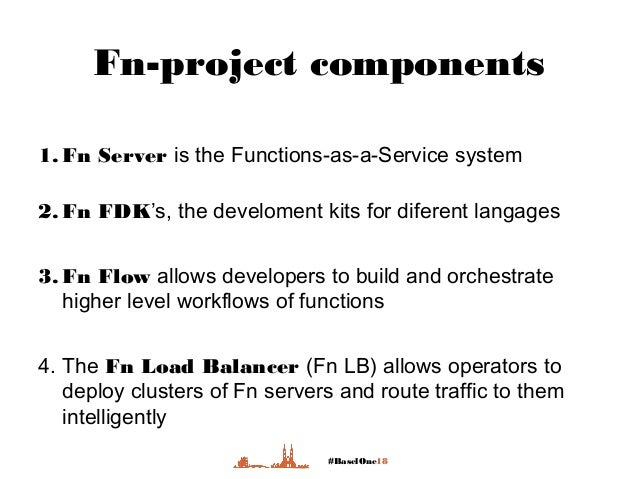 #BaselOne18 Fn-project components 1. Fn Server is the Functions-as-a-Service system 2. Fn FDK's, the develoment kits for d...