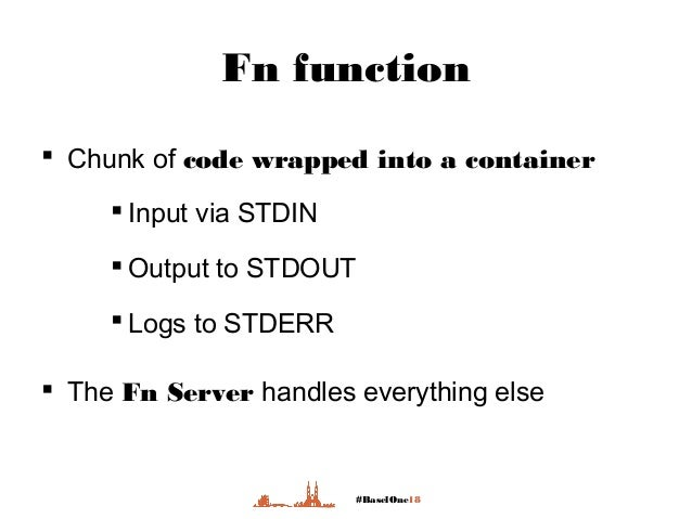 #BaselOne18 Fn function  Chunk of code wrapped into a container  Input via STDIN  Output to STDOUT  Logs to STDERR  T...
