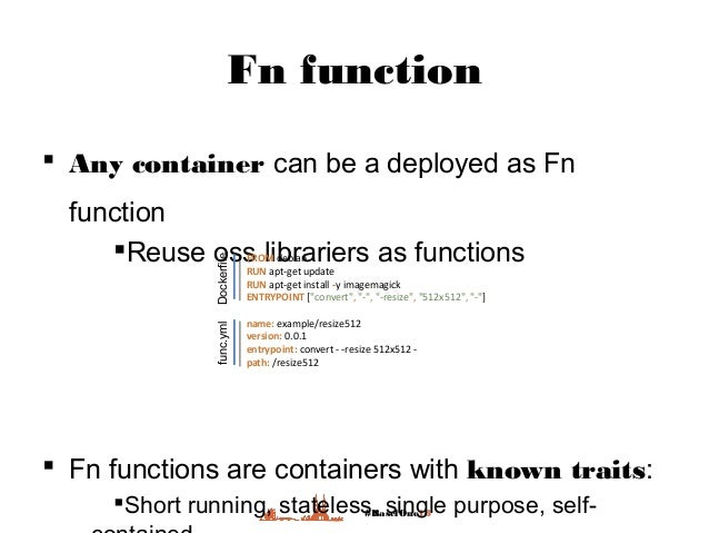 #BaselOne18 Fn function  Any container can be a deployed as Fn function Reuse oss librariers as functions  Fn functions...