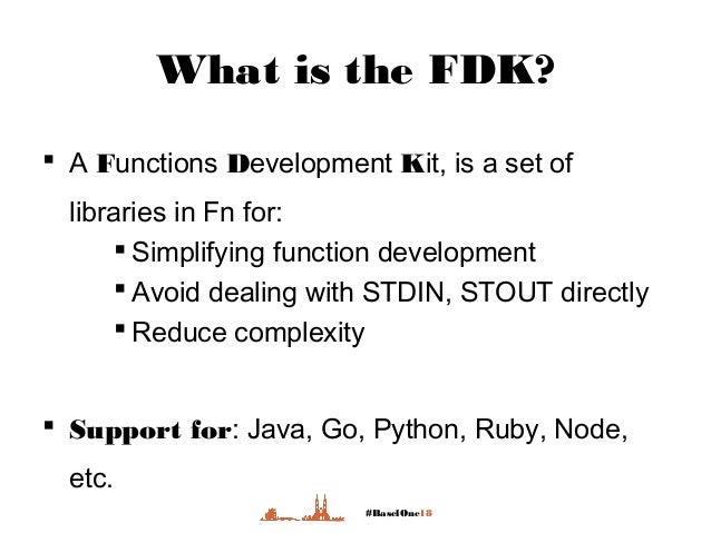 #BaselOne18 What is the FDK?  A Functions Development Kit, is a set of libraries in Fn for:  Simplifying function develo...