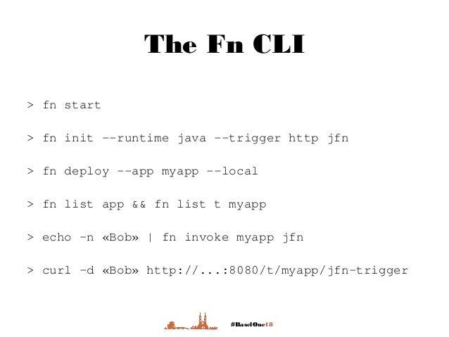 #BaselOne18 The Fn CLI > fn start > fn init --runtime java --trigger http jfn > fn deploy --app myapp --local > fn list ap...