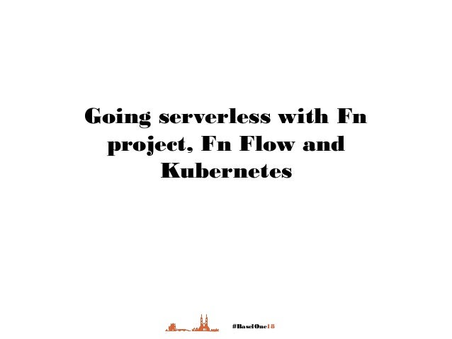 #BaselOne18 Going serverless with Fn project, Fn Flow and Kubernetes