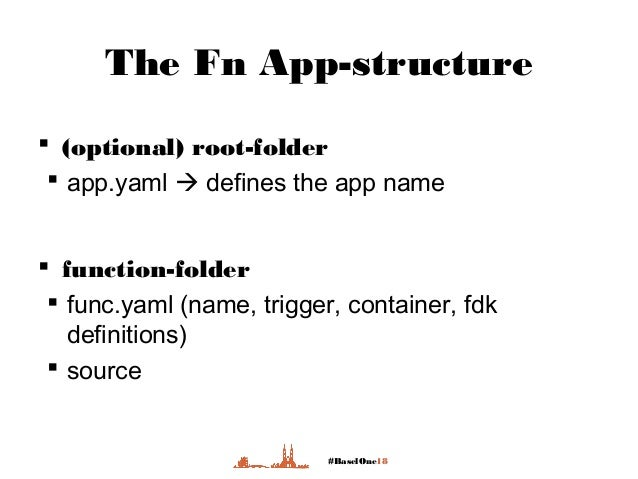 #BaselOne18 The Fn App-structure  (optional) root-folder  app.yaml  defines the app name  function-folder  func.yaml ...