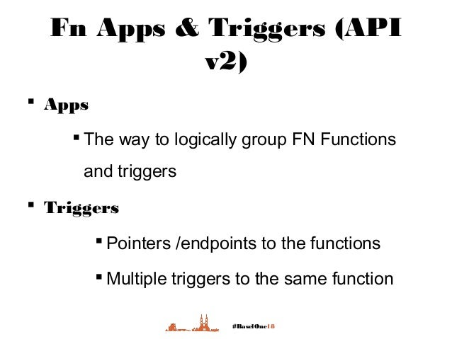 #BaselOne18 Fn Apps & Triggers (API v2)  Apps  The way to logically group FN Functions and triggers  Triggers  Pointer...
