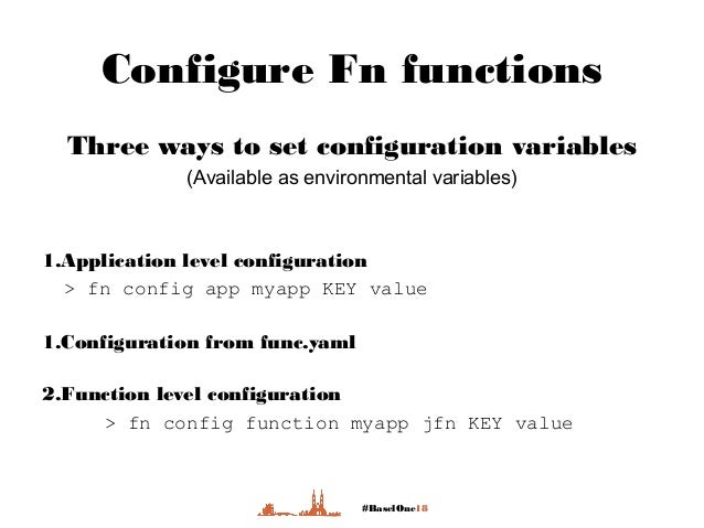 #BaselOne18 Configure Fn functions Three ways to set configuration variables (Available as environmental variables) 1.Appl...