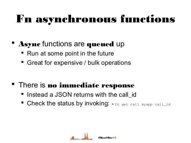 #BaselOne18 Fn asynchronous functions  Async functions are queued up  Run at some point in the future  Great for expens...