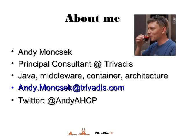 #BaselOne18 About me • Andy MoncsekAndy Moncsek • Principal Consultant @ TrivadisPrincipal Consultant @ Trivadis • Java, m...