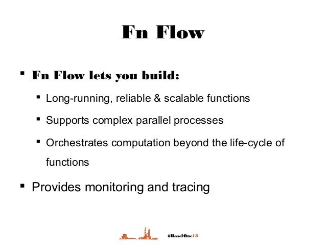 #BaselOne18 Fn Flow  Fn Flow lets you build:  Long-running, reliable & scalable functions  Supports complex parallel pr...
