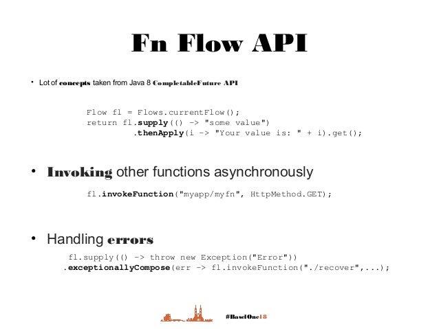 #BaselOne18 Fn Flow API • Lot of concepts taken from Java 8 CompletableFuture API Flow fl = Flows.currentFlow(); return fl...