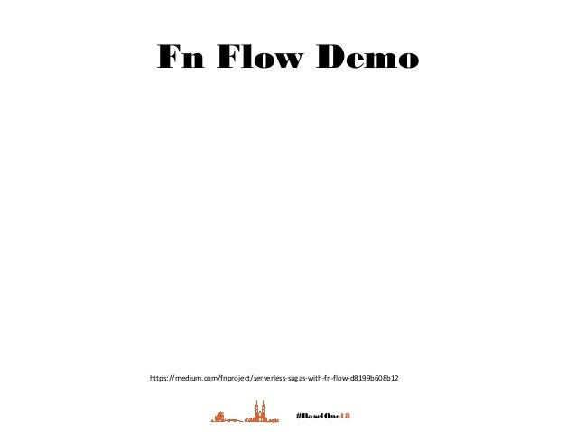 #BaselOne18 Fn Flow Demo https://medium.com/fnproject/serverless-sagas-with-fn-flow-d8199b608b12
