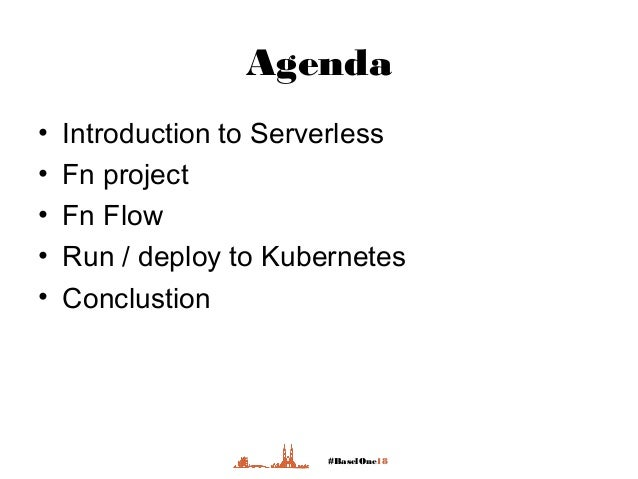 #BaselOne18 Agenda • Introduction to Serverless • Fn project • Fn Flow • Run / deploy to Kubernetes • Conclustion