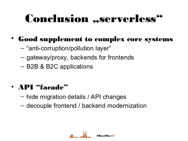 """#BaselOne18 Conclusion """"serverless"""" • Good supplement to complex core systems – """"anti-corruption/pollution layer"""" – gatewa..."""