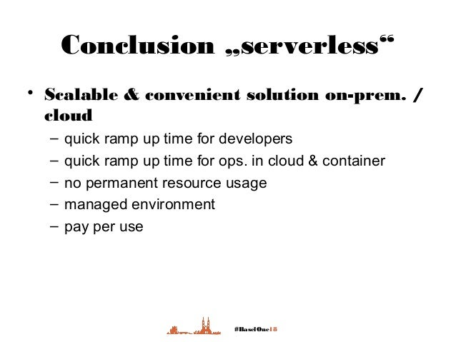 """#BaselOne18 Conclusion """"serverless"""" • Scalable & convenient solution on-prem. / cloud – quick ramp up time for developers ..."""