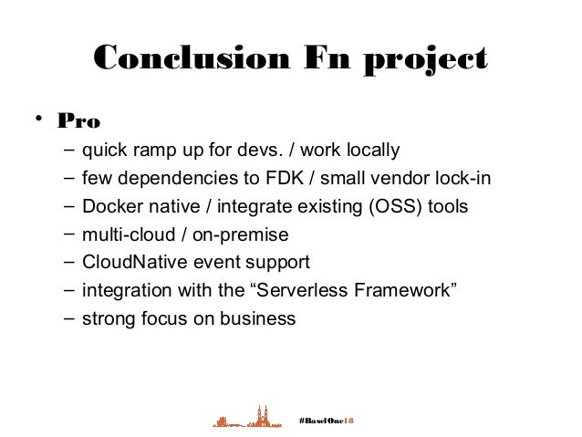 #BaselOne18 Conclusion Fn project • Pro – quick ramp up for devs. / work locally – few dependencies to FDK / small vendor ...