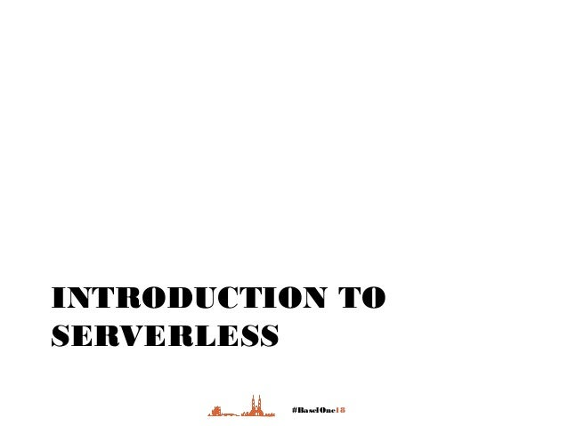 #BaselOne18 INTRODUCTION TO SERVERLESS