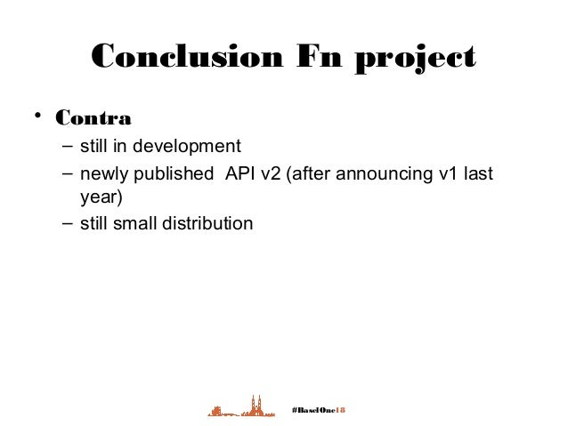 #BaselOne18 Conclusion Fn project • Contra – still in development – newly published API v2 (after announcing v1 last year)...
