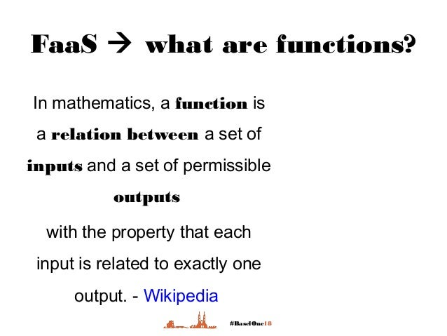 #BaselOne18 FaaS  what are functions? In mathematics, a function is a relation between a set of inputs and a set of permi...