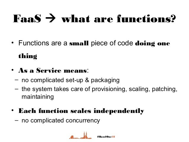 #BaselOne18 FaaS  what are functions? • Functions are a small piece of code doing one thing • As a Service means: – no co...