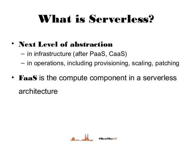 #BaselOne18 What is Serverless? • Next Level of abstraction – in infrastructure (after PaaS, CaaS) – in operations, includ...