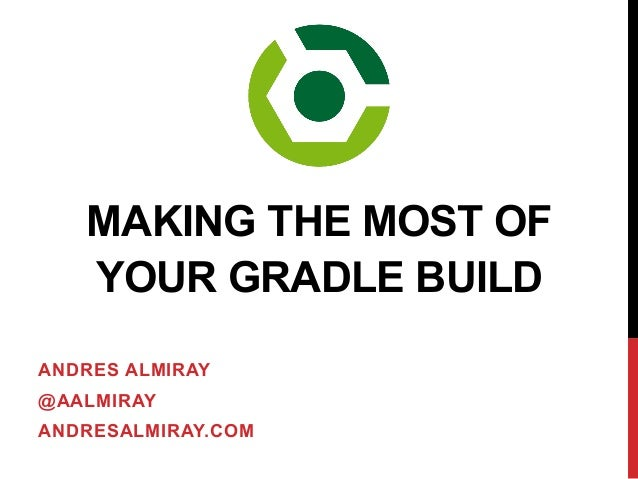 ANDRES ALMIRAY @AALMIRAY ANDRESALMIRAY.COM MAKING THE MOST OF YOUR GRADLE BUILD